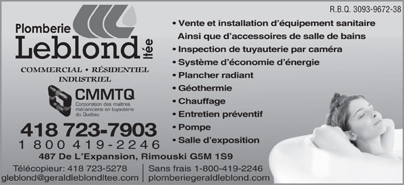 Plomberie Leblond Ltée (418-723-7903) - Annonce illustrée======= - 1 888 505-6229 R.B.Q. 3093-9672-38 Vente et installation d équipement sanitaire Ainsi que d accessoires de salle de bains Inspection de tuyauterie par caméra Système d économie d énergie COMMERCIAL   RÉSIDENTIEL Plancher radiant INDUSTRIEL Géothermie CMMTQ Chauffage Corporation des maîtres mécaniciens en tuyauterie du Québec Entretien préventiftif Pompe 418 723 7903 Salle d exposition 1  8 0 0  4 1 9 - 2 2 4 6 487 De L Expansion, Rimouski G5M 1S9 Sans frais 1-800-419-2246Télécopieur: 418 723-5278g 1 888 505-6229 R.B.Q. 3093-9672-38 Vente et installation d équipement sanitaire Ainsi que d accessoires de salle de bains Inspection de tuyauterie par caméra Système d économie d énergie COMMERCIAL   RÉSIDENTIEL Plancher radiant INDUSTRIEL Géothermie CMMTQ Chauffage Corporation des maîtres mécaniciens en tuyauterie du Québec Entretien préventiftif Pompe 418 723 7903 Salle d exposition 1  8 0 0  4 1 9 - 2 2 4 6 487 De L Expansion, Rimouski G5M 1S9 Sans frais 1-800-419-2246Télécopieur: 418 723-5278g
