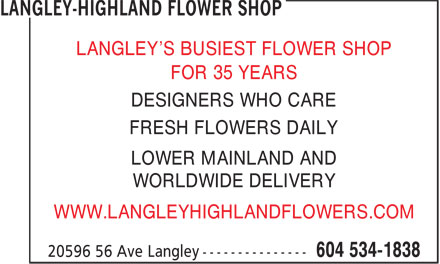 Langley-Highland Flower Shop (604-534-1838) - Annonce illustrée======= - LANGLEY'S BUSIEST FLOWER SHOP FOR 35 YEARS DESIGNERS WHO CARE FRESH FLOWERS DAILY LOWER MAINLAND AND WORLDWIDE DELIVERY WWW.LANGLEYHIGHLANDFLOWERS.COM LANGLEY'S BUSIEST FLOWER SHOP FOR 35 YEARS DESIGNERS WHO CARE WWW.LANGLEYHIGHLANDFLOWERS.COM FRESH FLOWERS DAILY LOWER MAINLAND AND WORLDWIDE DELIVERY