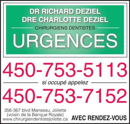 Déziel Richard Dr (450-753-5113) - Annonce illustrée======= - DR RICHARD DEZIEL DRE CHARLOTTE DEZIEL DR RICHARD DEZIEL DRE CHARLOTTE DEZIEL CHIRURGIENS DENTISTESCHIRURGIENS DENTISTES URGENCES 450-753-5113 si occupé appelez 450-753-7152 356-367 blvd Manseau, Joliette (voisin de la Banque Royale) AVEC RENDEZ-VOUS www.chirurgiendentistejoliette.ca CHIRURGIENS DENTISTESCHIRURGIENS DENTISTES URGENCES 450-753-5113 si occupé appelez 450-753-7152 356-367 blvd Manseau, Joliette (voisin de la Banque Royale) AVEC RENDEZ-VOUS www.chirurgiendentistejoliette.ca