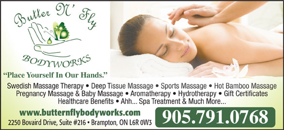 Butter N' Fly Bodyworks RMT Clinic (905-791-0768) - Display Ad - Place Yourself In Our Hands. Swedish Massage Therapy   Deep Tissue Massage   Sports Massage   Hot Bamboo Massage Tissue Massage   Sports Massage   Hot Bamboo Massage Pregnancy Massage & Baby Massage   Aromatherapy   Hydrotherapy   Gift Certificates  A ath Hydroth Gift Certificate Healthcare Benefits   Ahh... Spa Treatment & Much More... www.butternflybodyworks.com 905.791.0768 2250 Bovaird Drive, Suite #216   Brampton, ON L6R 0W3