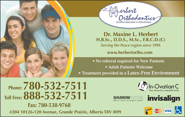 Herbert Orthodontics (780-532-7511) - Display Ad - Dr. Maxine L. Herbert H.B.Sc., D.D.S., M.Sc., F.R.C.D.(C) Serving the Peace region since 1999. www.herbertortho.com No referral required for New Patients Adult Patients Welcome Treatment provided in a Latex-Free Environment Phone: 780-532-7511 Toll Free: 888-532-7511 Fax: 780-538-9768 #204 10126-120 Avenue, Grande Prairie, Alberta T8V 8H9