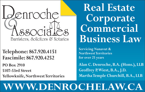 Denroche & Associates (867-920-4151) - Display Ad - Fascimile: 867.920.4252 Alan C. Denroche, B.A. (Hons.), LLB PO Box 2910 Geoffrey P. Wiest, B.A., J.D. 5107-53rd Street Martha Temple Churchill, B.A., LLB Yellowknife, Northwest Territories WWW.DENROCHELAW.CA Real Estate Corporate Commercial Barristers, Solicitors & Notaries Business Law Servicing Nunavut & Telephone: 867.920.4151 Northwest Territories for over 25 years