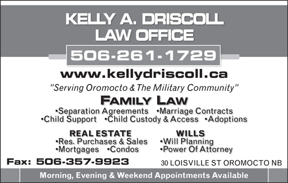 "Driscoll Kelly A (506-357-5806) - Annonce illustrée======= - KELLY A. DRISCOLL LAW OFFICE 506-261-1729 www.kellydriscoll.ca ""Serving Oromocto & The Military Community"" FAMILY LAW Separation Agreements     Marriage Contracts Child Support     Child Custody & Access    Adoptions WILLS REAL ESTATE Will Planning Res. Purchases & Sales Power Of Attorney Mortgages     Condos Fax: 506-357-9923 30 LOISVILLE ST OROMOCTO NB Morning, Evening & Weekend Appointments Available"
