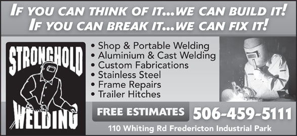 Stronghold Welding (506-459-5111) - Display Ad - IF YOU CAN THINK OF IT...WE CAN BUILD IT! IF YOU CAN BREAK IT...WE CAN FIX IT! Shop & Portable WeldingSh & P blWeldin Aluminium & Cast Welding Custom Fabrications IF YOU CAN THINK OF IT...WE CAN BUILD IT! IF YOU CAN BREAK IT...WE CAN FIX IT! Shop & Portable WeldingSh & P blWeldin Aluminium & Cast Welding Custom Fabrications Stainless Steel Frame Repairs Trailer Hitches FREE ESTIMATES 506-459-5111 110 Whiting Rd Fredericton Industrial Park Stainless Steel Frame Repairs Trailer Hitches FREE ESTIMATES 506-459-5111 110 Whiting Rd Fredericton Industrial Park