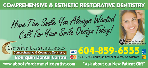 Cesar Caroline Y Dr (604-859-6555) - Display Ad - COMPREHENSIVE & ESTHETIC RESTORATIVE DENTISTRY milShe  Have T e You  Always  Wanted C all  For Your Smile Design Today! 604-859-6555 101 - 2745 Bourquin Crescent West, Abbotsford Bourquin Dental Centre www.abbotsfordcosmeticdentist.com        Ask about our New Patient Gift