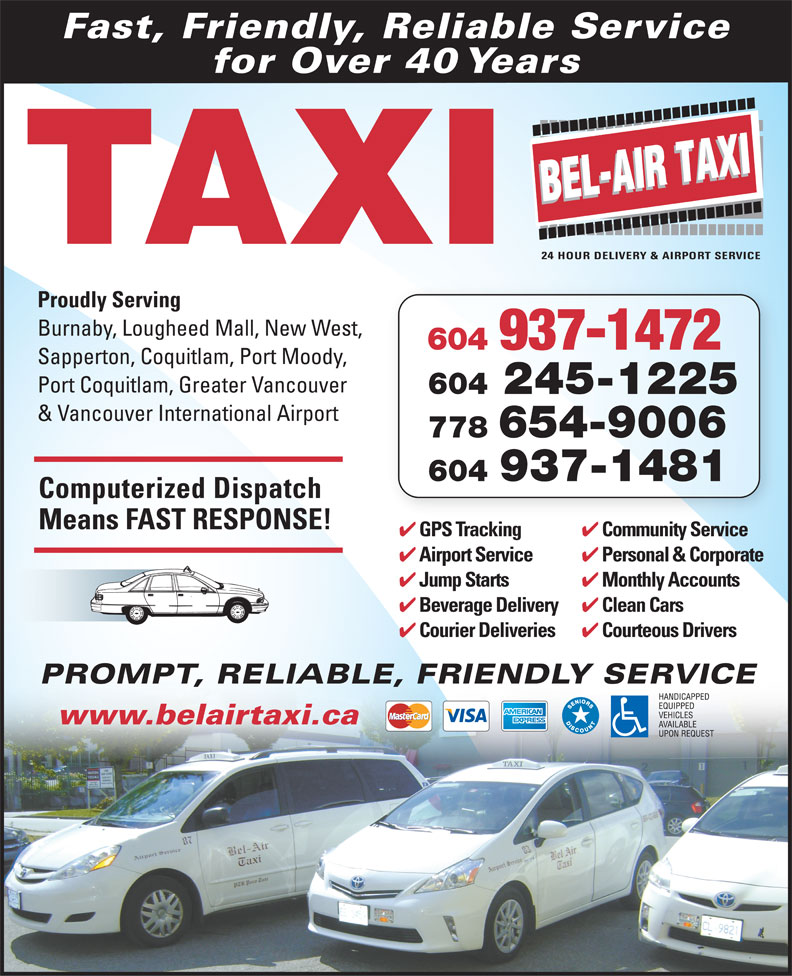 Bel-Air Taxi (604-939-4641) - Display Ad - Fast, Friendly, Reliable Service for Over 40 Years TAXI Proudly Serving Burnaby, Lougheed Mall, New West, 604 937-1472 Sapperton, Coquitlam, Port Moody, Port Coquitlam, Greater Vancouver 604 245-1225 & Vancouver International Airport 778 654-9006 604 937-1481 Computerized Dispatch Means FAST RESPONSE! Community Service GPS Tracking iS iGPST ki Monthly Accounts Jump Starts Clean Cars Beverage Delivery Courteous Drivers Courier Deliveries PROMPT, RELIABLE, FRIENDLY SERVICEPROMPT, RELIABLE www.belairtaxi.ca Personal & Corporate Airport Service