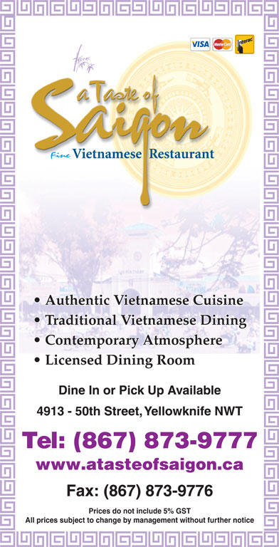 A Taste Of Saigon (867-873-9777) - Display Ad - Fax: (867) 873-9776 Prices do not include 5% GST All prices subject to change by management without further notice Authentic Vietnamese Cuisine Traditional Vietnamese Dining Contemporary Atmosphere Licensed Dining Room Dine In or Pick Up Available 4913 - 50th Street, Yellowknife NWT Tel: (867) 873-9777 www.atasteofsaigon.ca
