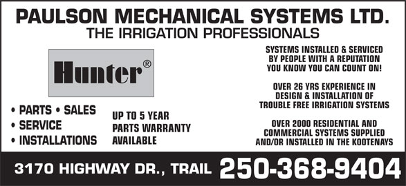 Paulson Mechanical Systems Ltd (250-368-9404) - Display Ad - PAULSON MECHANICAL SYSTEMS LTD. THE IRRIGATION PROFESSIONALS SYSTEMS INSTALLED & SERVICED BY PEOPLE WITH A REPUTATION YOU KNOW YOU CAN COUNT ON! Hunter OVER 26 YRS EXPERIENCE IN DESIGN & INSTALLATION OF TROUBLE FREE IRRIGATION SYSTEMS PARTS   SALES UP TO 5 YEAR OVER 2000 RESIDENTIAL AND SERVICE PARTS WARRANTY COMMERCIAL SYSTEMS SUPPLIED AVAILABLE INSTALLATIONS AND/OR INSTALLED IN THE KOOTENAYS 3170 HIGHWAY DR., TRAIL 250-368-9404