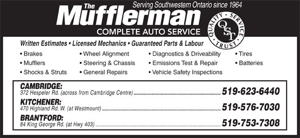 The Mufflerman (519-623-6440) - Display Ad - Wheel Alignment Diagnostics & Driveability Tires Mufflers Steering & Chassis Emissions Test & Repair Batteries Shocks & Struts General Repairs Vehicle Safety Inspections CAMBRIDGE: 372 Hespeler Rd. (across from Cambridge Centre) .................................................................... 519-623-6440 KITCHENER: 470 Highland Rd. W. (at Westmount) ............................................................................................. 519-576-7030 BRANTFORD: 84 King George Rd. (at Hwy 403)................................................................................................ .. 519-753-7308 Serving Southwestern Ontario since 1964 COMPLETE AUTO SERVICE Written Estimates   Licensed Mechanics   Guaranteed Parts & Labour Brakes