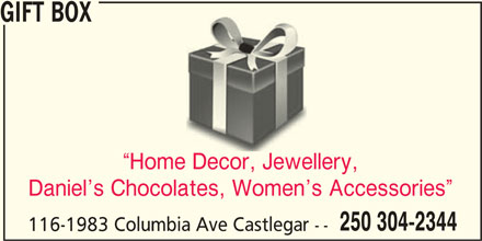 Gift Box (250-304-2344) - Display Ad - GIFT BOX Home Decor, Jewellery, Daniel s Chocolates, Women s Accessories 250 304-2344 116-1983 Columbia Ave Castlegar -- GIFT BOX Home Decor, Jewellery, Daniel s Chocolates, Women s Accessories 250 304-2344 116-1983 Columbia Ave Castlegar --
