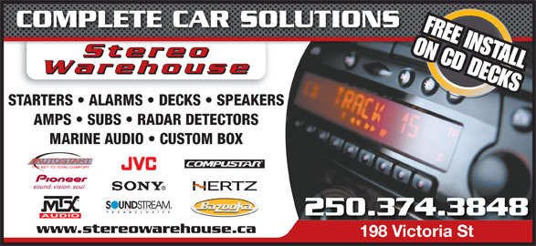 Stereo Warehouse (250-374-3848) - Display Ad - COMPLETE CAR SOLUTIONS FREE INSTALL ON CD DECKS StereoStereo StereooStere Warehouse STARTERS   ALARMS   DECKS   SPEAKERS AMPS   SUBS   RADAR DETECTORS MARINE AUDIO   CUSTOM BOX 250.374.3848 www.stereowarehouse.ca 198 Victoria St198 Victoria St