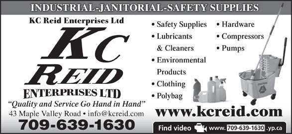 Reid K C Enterprises Ltd (709-639-1630) - Display Ad - INDUSTRIAL-JANITORIAL-SAFETY SUPPLIES KC Reid Enterprises Ltd Safety Supplies Hardware Lubricants Compressors & Cleaners Pumps Environmental Products Clothing Polybag Quality and Service Go Hand in Hand www.kcreid.com 709-639-1630 www. 709-639-1630 .yp.ca INDUSTRIAL-JANITORIAL-SAFETY SUPPLIES KC Reid Enterprises Ltd Safety Supplies Hardware Lubricants Compressors & Cleaners Pumps Environmental Products Clothing Polybag Quality and Service Go Hand in Hand www.kcreid.com 709-639-1630 www. 709-639-1630 .yp.ca