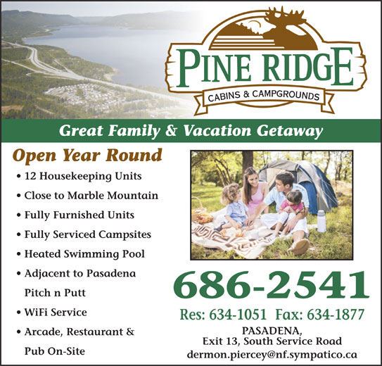 Pineridge Cabins & Campground (709-686-2541) - Display Ad - Great Family & Vacation Getaway Open Year Round 12 Housekeeping Units Close to Marble Mountain Fully Furnished Units Fully Serviced Campsites Heated Swimming Pool Adjacent to Pasadena Pitch n Putt 686-2541 WiFi Service Res: 634-1051  Fax: 634-1877 PASADENA, Arcade, Restaurant & Exit 13, South Service Road Pub On-Site