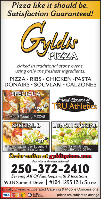 Gyldi's Pizza (250-372-2410) - Annonce illustrée======= - $2 1.1. Free Salad with any 2 Baked Lasagna or Spaghetti Delivery Before 2:00 PM 2 Garlic Toast & Lg Caesar Order online at gyldispizza.com Pay with debit when delivered 250-372-2410 Serving All Of Kamloops with 2 locations. 1590 B Summit Drive#104-1295 12th Street Locally Owned & Operated Catering & Mobile Concessions prices are subject to change Pizza like it should be. Satisfaction Guaranteed! PIZZA Baked in traditional stone ovens, using only the freshest ingredients. PIZZA   RIBS   CHICKEN  PASTA DONAIRS   SOUVLAKI   CALZONES SPECIAL A 95$295 $2 4.4. 2 Med 3 Topping PIZZAS LUNCH SPECIALSPECIAL B SPECIAL B LUNCH SPECIAL 95$295