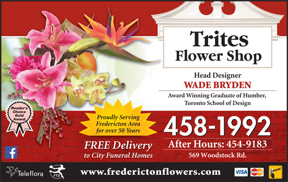 Trites Flower Shop (506-458-1992) - Display Ad - Head Designer WADE BRYDEN Award Winning Graduate of Humber, Toronto School of Design Proudly Serving Fredericton Area for over 50 Years 458-1992 After Hours: 454-9183 Trites Flower Shop FREE DeliveryREEliv 569 Woodstock Rd. to City Funeral Homes www.frederictonflowers.com