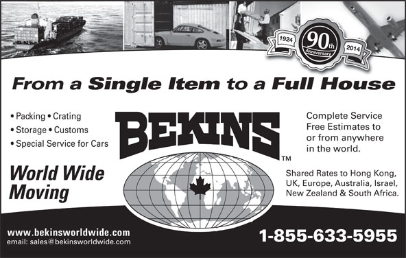 Bekins World Wide Moving (1-800-880-1829) - Display Ad - Full HouseFllH Complete Service Packing   Crating Free Estimates to Storage   Customs or from anywhere Special Service for Cars in the world. Shared Rates to Hong Kong, World Wide UK, Europe, Australia, Israel, New Zealand & South Africa. Moving www.bekinsworldwide.com 1-855-633-5955 1924 Anniversary1924 Anniversary 90th 2014 From a Single Item to a Full HouseFllH Complete Service Packing   Crating 1-855-633-5955 Free Estimates to Storage   Customs or from anywhere Special Service for Cars in the world. Shared Rates to Hong Kong, World Wide UK, Europe, Australia, Israel, New Zealand & South Africa. Moving www.bekinsworldwide.com 1924 Anniversary1924 Anniversary 90th 2014 From a Single Item to a