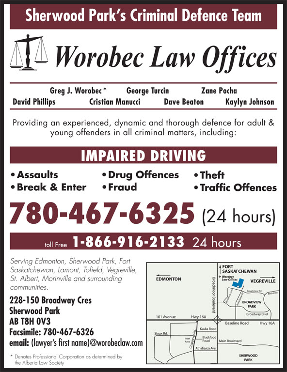 Worobec Law Offices (780-467-6325) - Display Ad - PARK Sherwood Park Broadway Blvd AB T8H 0V3 Facsimile: 780-467-6326 email: SHERWOOD * Denotes Professional Corporation as determined by PARK the Alberta Law Society Sherwood Park s Criminal Defence Team Greg J. Worobec* George Turcin Zane Pocha David Phillips Cristian Manucci Dave Beaton Kaylyn Johnson Providing an experienced, dynamic and thorough defence for adult & young offenders in all criminal matters, including: IMPAIRED DRIVING Assaults Drug Offences Theft Break & Enter Fraud Traffic Offences (24 hours) 780-467-6325 1-866-916-2133 toll Free 24 hours Serving Edmonton, Sherwood Park, Fort Saskatchewan, Lamont, Tofield, Vegreville, St. Albert, Morinville and surrounding communities. Broadview Rd Bethel Dr Broadview Dr Broadway Cres BROADVIEW 228-150 Broadway Cres