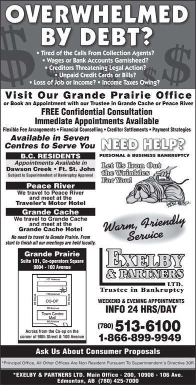 Exelby & Partners Ltd (780-513-6100) - Display Ad - OVERWHELMED BY DEBT? Tired of the Calls From Collection Agents? Wages or Bank Accounts Garnisheed? Creditors Threatening Legal Action? Unpaid Credit Cards or Bills? Loss of Job or Income?   Income Taxes Owing? Visit Our Grande Prairie Office or Book an Appointment with our Trustee in Grande Cache or Peace River 9804 - 100 Avenue LTD. Trustee in Bankruptcy WEEKEND & EVENING APPOINTMENTS INFO 24 HRS/DAY (780) 513-6100 Across from the Co-op on the corner of 98th Street & 100 Avenue 1-866-899-9949 Ask Us About Consumer Proposals *Principal Office, All Other Offices Are Non Resident Pursuant To Superintendent's Directive 30R *EXELBY & PARTNERS LTD. Main Office - 200, 10908 - 106 Ave. Edmonton, AB  (780) 425-7000 FREE Confidential Consultation Immediate Appointments Available Flexible Fee Arrangements   Financial Counselling   Creditor Settlements   Payment Strategies Available in Seven Centres to Serve You NEED HELP? PERSONAL & BUSINESS BANKRUPTCY B.C. RESIDENTS Appointments Available in Let Us Iron Out Dawson Creek   Ft. St. John the Wrinkles Subject to Superintendent of Bankruptcy Approval For You! Peace River We travel to Peace River and meet at the Traveler s Motor Hotel Grande Cache We travel to Grande Cache and meet at the Grande Cache Hotel Warm, FriendlyService No need to travel to Grande Prairie. From start to finish all our meetings are held locally. Grande Prairie Suite 101, Co-operators Square