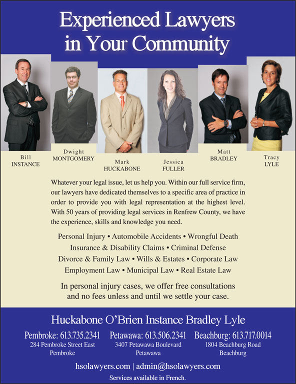 Huckabone O'Brien Instance Bradley Lyle (613-735-2341) - Annonce illustrée======= - Dwight Matt Bill Tracy FULLER HUCKABONE Mark MONTGOMERY INSTANCE Jessica LYLE BRADLEY Whatever your legal issue, let us help you. Within our full service firm, our lawyers have dedicated themselves to a specific area of practice in order to provide you with legal representation at the highest level. With 50 years of providing legal services in Renfrew County, we have the experience, skills and knowledge you need. Personal Injury   Automobile Accidents   Wrongful Death Insurance & Disability Claims   Criminal Defense Divorce & Family Law   Wills & Estates   Corporate Law Employment Law   Municipal Law   Real Estate Law In personal injury cases, we offer free consultations and no fees unless and until we settle your case. Beachburg: 613.717.0014Pembroke: 613.735.2341Petawawa: 613.506.2341 1804 Beachburg Road284 Pembroke Street East 3407 Petawawa Boulevard BeachburgPembroke Petawawa
