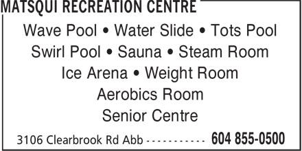 Matsqui Recreation Centre (604-855-0500) - Annonce illustrée======= - Wave Pool • Water Slide • Tots Pool Swirl Pool • Sauna • Steam Room Ice Arena • Weight Room Aerobics Room Senior Centre
