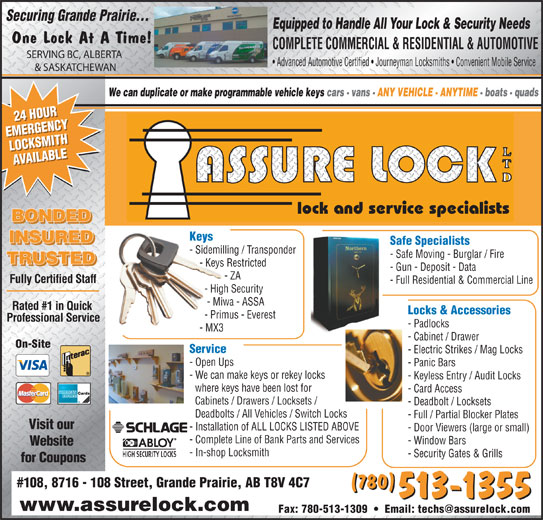 Assure Lock Ltd (780-513-1355) - Annonce illustrée======= - - Keyless Entry / Audit Locks where keys have been lost for - Card Access Cabinets / Drawers / Locksets / - Deadbolt / Locksets Deadbolts / All Vehicles / Switch Locks - Electric Strikes / Mag Locks - Full / Partial Blocker Plates Visit our - Installation of ALL LOCKS LISTED ABOVE - Door Viewers (large or small) - Complete Line of Bank Parts and Services - Window Bars Website - In-shop Locksmith - Security Gates & Grills for Coupons #108, 8716 - 108 Street, Grande Prairie, AB T8V 4C7 (780) 513-1355 www.assurelock.com - Sidemilling / Transponder - Safe Moving - Burglar / Fire TRUSTED - Keys Restricted - Gun - Deposit - Data - ZA Fully Certified Staff - Full Residential & Commercial Line - High Security - Miwa - ASSA Rated #1 in Quick Locks & Accessories - Primus - Everest Professional Service - Padlocks - MX3 - Cabinet / Drawer On-Site Service - Open Ups - Panic Bars - We can make keys or rekey locks Safe Specialists Securing Grande Prairie... Equipped to Handle All Your Lock & Security Needs One Lock At A Time! COMPLETE COMMERCIAL & RESIDENTIAL & AUTOMOTIVE SERVING BC, ALBERTA Advanced Automotive Certified   Journeyman Locksmiths   Convenient Mobile Service & SASKATCHEWAN We can duplicate or make programmable vehicle keys cars - vans - ANY VEHICLE - ANYTIME - boats - quads 24 HOUR24 HOUR EMERGENCYEMERGENCY LOCKSMITHLOCKSMITH AVAILABLEAVAILABLE lock and service specialists BONDED Keys INSURED