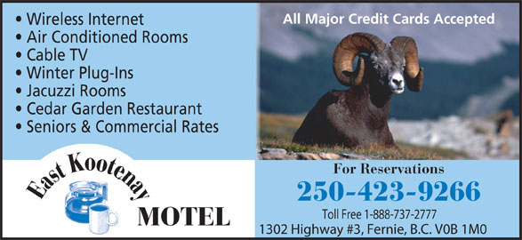East Kootenay Motel (250-423-9266) - Display Ad - All Major Credit Cards Accepted Air Conditioned Rooms Wireless Internet Cable TV Winter Plug-Ins For Reservations e Eastootna K Seniors & Commercial Rates Cedar Garden Restaurant 250-423-9266 Toll Free 1-888-737-2777 Cedar Garden Restaurant All Major Credit Cards Accepted Toll Free 1-888-737-2777 Jacuzzi Rooms Winter Plug-Ins MOTEL 1302 Highway #3, Fernie, B.C. V0B 1M0 Jacuzzi Rooms MOTEL Air Conditioned Rooms Seniors & Commercial Rates Wireless Internet Cable TV 250-423-9266 e Eastootna K For Reservations 1302 Highway #3, Fernie, B.C. V0B 1M0