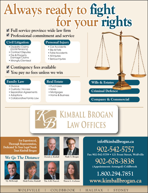 Kimball Brogan Barristers & Solicitors (902-542-5757) - Display Ad - fight Always ready to for your rights for your Full service province wide law firm Professional commitment and service Civil Litigation Personal Injury Disability Claims Car Accidents (Ltd & Pensions) Slip & Falls Contract Disputes Fatal Accidents Fire & Property All Injuries Damage Claims Serious Injuries Wrongful Dismissal Contingency fees available Always ready to Family Law Real Estate Wills & EstatesWills & Estates Divorce Purchases Custody / Access Sales Criminal DefenceCriminal Defence Separation Agreements Mortgages Adoptions Home & Business Collaborative Family Law Company & Commercial Kimball Brogan Law Offices For Experienced, Thorough Representation, Dedicated To Your Legal Needs Trust Kimball Brogan 902-542-5757 Fax 902-542-5759   121 Front Street, Wolfville Nash T. Brogan Derrick J. Kimball 542.5757 We Go The Distance 902-678-3838 (Appointments Arranged) Coldbrook 1.800.294.7851 T.J. McKeough Heidi Foshay Kimball Sharon L. CochraneTim A.M. Peacock www.kimballbrogan.ca WOLFVILLE COLDBROOK HALIFAX SYDNEY You pay no fees unless we win