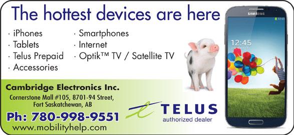 Cambridge Electronics (780-998-9551) - Annonce illustrée======= - The hottest devices are here · iPhones · Smartphones · Tablets · Internet · Telus Prepaid · Optik  TV / Satellite TV · Accessories Cambridge Electronics Inc. Cornerstone Mall #105, 8701-94 Street, Fort Saskatchewan, AB Ph: 780-998-9551 authorized dealer www.mobilityhelp.com