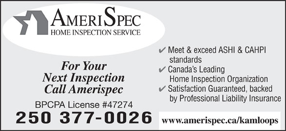 Amerispec Home Inspection Service (250-377-0026) - Annonce illustrée======= - AMERISPEC HOME INSPECTION SERVICE Meet & exceed ASHI & CAHPI standards For Your Canada s Leading Next Inspection Home Inspection Organization Satisfaction Guaranteed, backed Call Amerispec by Professional Liability Insurance BPCPA License #47274 250 377-0026 www.amerispec.ca/kamloops