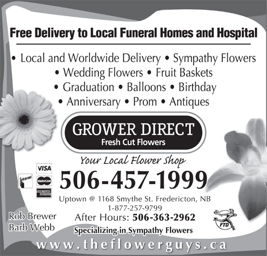 Grower Direct Fresh Cut Flowers (506-457-1999) - Display Ad - Free Delivery to Local Funeral Homes and Hospital Local and Worldwide Delivery   Sympathy Flowers Wedding Flowers   Fruit Baskets Graduation   Balloons   Birthday Anniversary   Prom   Antiques 506-457-1999 1-877-257-9799 Rob Brewer After Hours: 506-363-2962 Barb Webb Specializing in Sympathy Flowers www.theflowerguys.ca