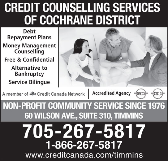 Credit Counselling Services Of Cochrane District (705-267-5817) - Annonce illustrée======= - CREDIT COUNSELLING SERVICES OF COCHRANE DISTRICT Debt Repayment Plans Money Management Counselling Free & Confidential Alternative to Bankruptcy Service Bilingue Accredited Agency NON-PROFIT COMMUNITY SERVICE SINCE 1976 60 WILSON AVE., SUITE 310, TIMMINS 705-267-5817 1-866-267-5817 www.creditcanada.com/timmins