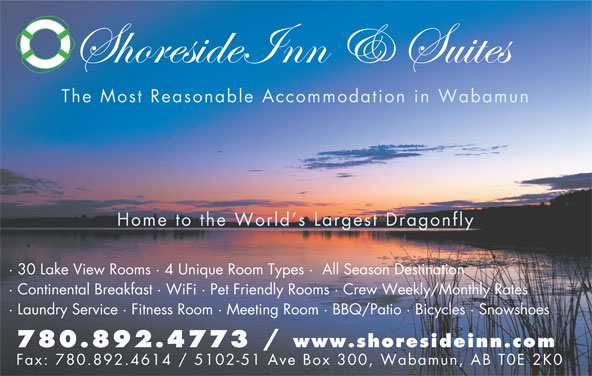 Shoreside Inn & Suites (780-892-4773) - Display Ad - The Most Reasonable Accommodation in Wabamun Home to the World s Largest Dragonfly · 30 Lake View Rooms · 4 Unique Room Types ·  All Season Destination · Continental Breakfast · WiFi · Pet Friendly Rooms · Crew Weekly/Monthly Rates · Laundry Service · Fitness Room · Meeting Room · BBQ/Patio · Bicycles · Snowshoes 780.892.4773 / www.shoresideinn.com Fax: 780.892.4614 / 5102-51 Ave Box 300, Wabamun, AB T0E 2K0 The Most Reasonable Accommodation in Wabamun Home to the World s Largest Dragonfly · 30 Lake View Rooms · 4 Unique Room Types ·  All Season Destination · Continental Breakfast · WiFi · Pet Friendly Rooms · Crew Weekly/Monthly Rates · Laundry Service · Fitness Room · Meeting Room · BBQ/Patio · Bicycles · Snowshoes 780.892.4773 / www.shoresideinn.com Fax: 780.892.4614 / 5102-51 Ave Box 300, Wabamun, AB T0E 2K0