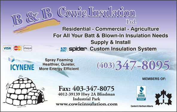 B & B Cowie Insulation Ltd (403-347-8095) - Display Ad - (403) 347-8095 ICYNENE More Energy Efficient MEMBERS OF: Fax: 403-347-8075 4012-39139 Hwy 2A Blindman Industrial Park www.cowieinsulation.com Residential - Commercial - Agriculture For All Your Batt & Blown-In Insulation Needs Supply & Install cheque Custom Insulation System Spray Foaming Healthier, Quieter,