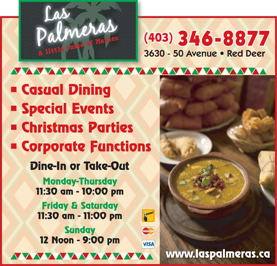 Las Palmeras (403-346-8877) - Display Ad - (403)( 346-8877 Casual Dining Special Events Christmas Parties Corporate Functions Dine-In or Take-Out Monday-Thursday 11:30 am - 10:00 pm Friday & Saturday 11:30 am - 11:00 pm Sunday 12 Noon - 9:00 pm www.laspalmeras.ca (403)( 346-8877 Casual Dining Special Events Christmas Parties Corporate Functions Dine-In or Take-Out Monday-Thursday 11:30 am - 10:00 pm Friday & Saturday 11:30 am - 11:00 pm Sunday 12 Noon - 9:00 pm www.laspalmeras.ca