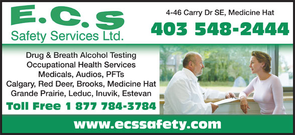 ECS Safety Services (403-548-2444) - Display Ad - Drug & Breath Alcohol TestingDrug & Breath Alcohol Testing Occupational Health Services Medicals, Audios, PFTs Calgary, Red Deer, Brooks, Medicine Hat Grande Prairie, Leduc, Inuvik, Estevan Toll Free 1 877 784-3784 www.ecssafety.com 4-46 Carry Dr SE, Medicine Hat 403 548-2444