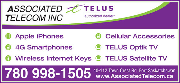Associated Telecom Inc (780-998-1505) - Display Ad - SSOCIATED authorized dealer ELECOM INC Apple iPhones Cellular Accessories 4G Smartphones TELUS Optik TV Wireless Internet Keys TELUS Satellite TV 40-112 Town Crest Rd. Fort Saskatchewan www.AssociatedTelecom.ca 780 998-1505