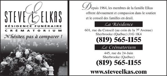 Résidence Funéraire Steve L Elkas (819-565-1155) - Annonce illustrée======= - epuis 1964, les membres de la famille Elkas offrent dévouement et compassion dans le soutien et le conseil des familles en deuil. La Résidence 601, rue du Conseil (au coin de la 7 Avenue) Sherbrooke (Québec) J1G 1K4 N hésitez pas à comparer ! (819) 565-1155 Le Crématorium 445, rue du 24-Juin Sherbrooke (Québec) (819) 565-1155 www.steveelkas.com