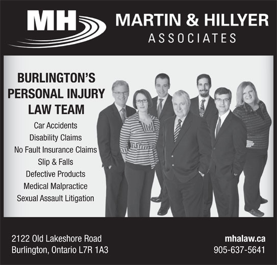 Martin & Hillyer Associates (905-637-5641) - Display Ad - BURLINGTON SS PERSONAL INJURYR LAW TEAM Car Accidents Disability Claims No Fault Insurance Claimss Slip & Falls Defective Products Medical Malpractice Sexual Assault Litigation 2122 Old Lakeshore Road mhalaw.ca Burlington, Ontario L7R 1A3 905-637-5641