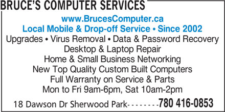 Bruce's Computer Services (780-416-0853) - Annonce illustrée======= - www.BrucesComputer.ca Local Mobile & Drop-off Service Since 2002 Upgrades   Virus Removal   Data & Password Recovery Desktop & Laptop Repair BRUCE S COMPUTER SERVICES Home & Small Business Networking Full Warranty on Service & Parts Mon to Fri 9am-6pm, Sat 10am-2pm 780 416-0853 18 Dawson Dr Sherwood Park-------- New Top Quality Custom Built Computers