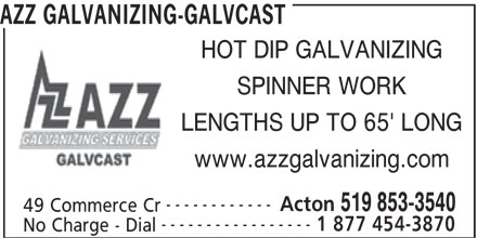 AZZ Galvanizing-Galvcast (519-853-3540) - Display Ad - AZZ GALVANIZING-GALVCAST HOT DIP GALVANIZING SPINNER WORK LENGTHS UP TO 65' LONG www.azzgalvanizing.com ------------ Acton 519 853-3540 49 Commerce Cr ----------------- 1 877 454-3870 No Charge - Dial