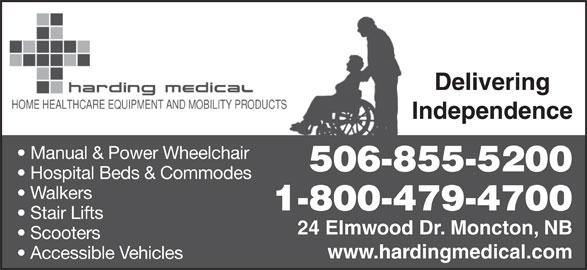 Harding Medical (506-855-5200) - Display Ad - Delivering Independence Manual & Power Wheelchair 506-855-5200 Hospital Beds & Commodes Walkers 1-800-479-4700 Stair Lifts 24 Elmwood Dr. Moncton, NB Scooters www.hardingmedical.com Accessible Vehicles Delivering Independence Manual & Power Wheelchair 506-855-5200 Hospital Beds & Commodes Walkers 1-800-479-4700 Stair Lifts 24 Elmwood Dr. Moncton, NB Scooters www.hardingmedical.com Accessible Vehicles