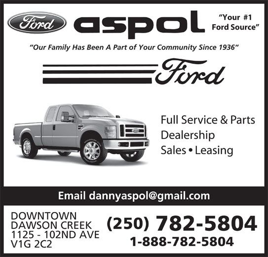 Ford Aspol Motors Rentals Ltd (250-782-5804) - Display Ad - Ford Source Our Family Has Been A Part of Your Community Since 1936 Full Service & Parts Dealership Sales   Leasing DOWNTOWN DAWSON CREEK (250) 782-5804 1125 - 102ND AVE Your  #1 1-888-782-5804 V1G 2C2 Ford Source Our Family Has Been A Part of Your Community Since 1936 Full Service & Parts Dealership Sales   Leasing DOWNTOWN DAWSON CREEK (250) 782-5804 1125 - 102ND AVE Your  #1 1-888-782-5804 V1G 2C2