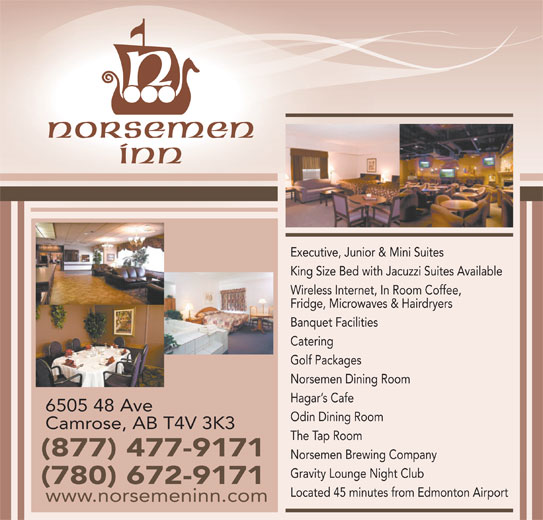 Norsemen Inn (780-672-9171) - Annonce illustrée======= - Executive, Junior & Mini Suites King Size Bed with Jacuzzi Suites Available Wireless Internet, In Room Coffee, Fridge, Microwaves & Hairdryers Banquet Facilities Catering Golf Packages Norsemen Dining Room Hagar s Cafe 6505 48 Ave Odin Dining Room Camrose, AB T4V 3K3 The Tap Room (877) 477-9171 Norsemen Brewing Company Gravity Lounge Night Club (780) 672-9171 Located 45 minutes from Edmonton Airport www.norsemeninn.com