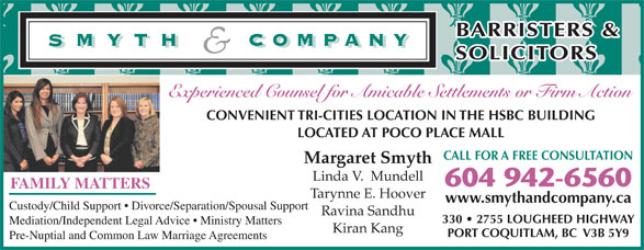 Smyth & Company Barristers & Solicitors (604-942-6560) - Display Ad - 330   2755 LOUGHEED HIGHWAY Mediation/Independent Legal Advice   Ministry Matters Kiran Kang PORT COQUITLAM, BC  V3B 5Y9 Pre-Nuptial and Common Law Marriage Agreements BARRISTERS & SOLICITORS Experienced Counsel for Amicable Settlements or Firm Action CONVENIENT TRI-CITIES LOCATION IN THE HSBC BUILDING LOCATED AT POCO PLACE MALL CALL FOR A FREE CONSULTATION Margaret Smyth Linda V.  Mundell 604 942-6560 FAMILY MATTERS Tarynne E. Hoover www.smythandcompany.ca Custody/Child Support   Divorce/Separation/Spousal Support Ravina Sandhu Custody/Child Support   Divorce/Separation/Spousal Support Ravina Sandhu 330   2755 LOUGHEED HIGHWAY Mediation/Independent Legal Advice   Ministry Matters Kiran Kang PORT COQUITLAM, BC  V3B 5Y9 Pre-Nuptial and Common Law Marriage Agreements www.smythandcompany.ca BARRISTERS & SOLICITORS Experienced Counsel for Amicable Settlements or Firm Action CONVENIENT TRI-CITIES LOCATION IN THE HSBC BUILDING LOCATED AT POCO PLACE MALL CALL FOR A FREE CONSULTATION Margaret Smyth Linda V.  Mundell 604 942-6560 FAMILY MATTERS Tarynne E. Hoover