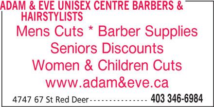 Adam & Eve Unisex Centre Barbers & Hairstylists (403-346-6984) - Annonce illustrée======= - HAIRSTYLISTS Mens Cuts * Barber Supplies Seniors Discounts Women & Children Cuts www.adam&eve.ca 403 346-6984 4747 67 St Red Deer--------------- ADAM & EVE UNISEX CENTRE BARBERS &