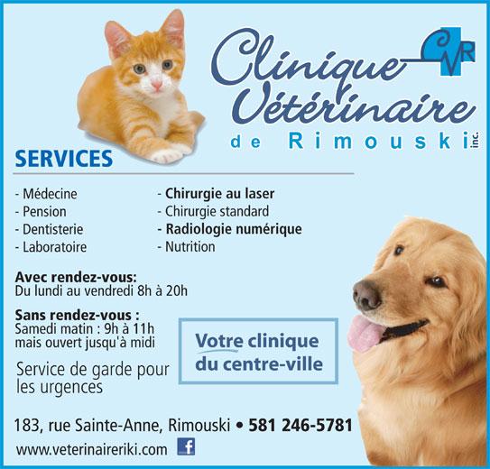 Clinique Vétérinaire de Rimouski Inc (418-724-4954) - Annonce illustrée======= - Chirurgie au laser - Médecine - Chirurgie standard - Pension - Radiologie numérique - Dentisterie - Nutrition - Laboratoire Avec rendez-vous: Du lundi au vendredi 8h à 20h Sans rendez-vous : Samedi matin : 9h à 11h Votre clinique mais ouvert jusqu'à midi du centre-ville Service de garde pour les urgences 183, rue Sainte-Anne, Rimouski 581 246-5781 www.veterinaireriki.com inc. SERVICES