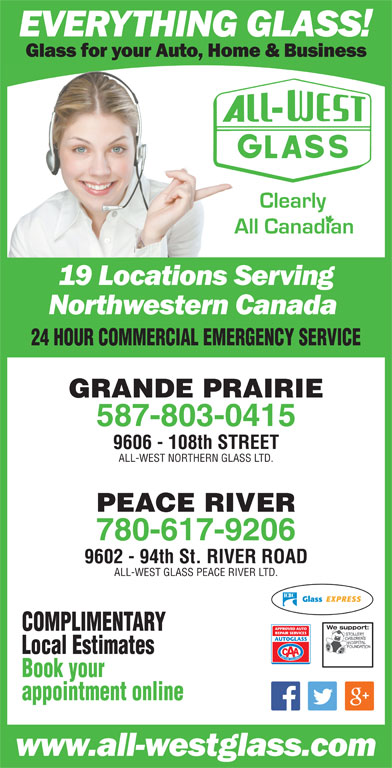 All-West Northern Glass Ltd (780-532-4711) - Display Ad - 24 HOUR COMMERCIAL EMERGENCY SERVICE GRANDE PRAIRIE 587-803-0415 9606 - 108th STREET ALL-WEST NORTHERN GLASS LTD. PEACE RIVER 780-617-9206 9602 - 94th St. RIVER ROAD ALL-WEST GLASS PEACE RIVER LTD. We support:We support COMPLIMENTARY Local Estimates Book your appointment online