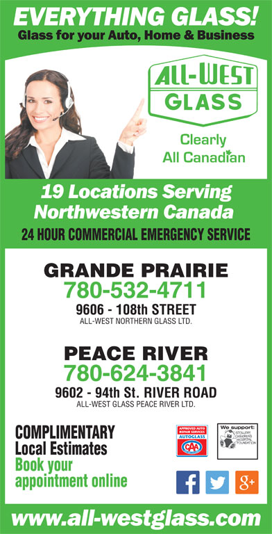 All-West Northern Glass Ltd (780-532-4711) - Display Ad - 24 HOUR COMMERCIAL EMERGENCY SERVICE GRANDE PRAIRIE 780-532-4711 9606 - 108th STREET ALL-WEST NORTHERN GLASS LTD. PEACE RIVER 780-624-3841 9602 - 94th St. RIVER ROAD appointment online 24 HOUR COMMERCIAL EMERGENCY SERVICE GRANDE PRAIRIE 780-532-4711 9606 - 108th STREET ALL-WEST NORTHERN GLASS LTD. PEACE RIVER 780-624-3841 9602 - 94th St. RIVER ROAD ALL-WEST GLASS PEACE RIVER LTD. We support:We support: COMPLIMENTARY Local Estimates Book your ALL-WEST GLASS PEACE RIVER LTD. We support:We support: COMPLIMENTARY Local Estimates Book your appointment online