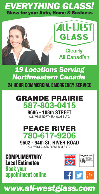 All-West Glass (780-532-4711) - Display Ad - GRANDE PRAIRIE 587-803-0415 9606 - 108th STREET ALL-WEST NORTHERN GLASS LTD. 24 HOUR COMMERCIAL EMERGENCY SERVICE PEACE RIVER 780-617-9206 9602 - 94th St. RIVER ROAD ALL-WEST GLASS PEACE RIVER LTD. We support:We support: COMPLIMENTARY Local Estimates Book your appointment online