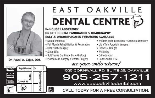 East Oakville Dental Centre (905-257-1211) - Display Ad - IN-HOUSE LABORATORY ON SITE DIGITAL PANORAMIC & TOMOGRAPHY EASY & UNCOMPLICATED FINANCING AVAILABLE Dental Implants Wisdom Teeth Extraction Cosmetic Dentistry Full Mouth Rehabilitation & Restoration Ultra Thin Porcelain Veneers Oral Plastic Surgery Crowns Bridges Sinus Lifts Whitening Soft Tissue Grafting Bone Grafting Orthodontics Plastic Gum Surgery Dental Surgery Root Canals TMJ